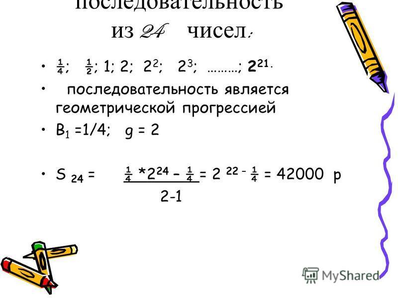 Составим последовательность из 24 чисел : ¼; ½; 1; 2; 2 2 ; 2 3 ; ………; 2 21. последовательность является геометрической прогрессией B 1 =1/4; g = 2 S 24 = ¼ *2 24 – ¼ = 2 22 – ¼ = 42000 р 2-1
