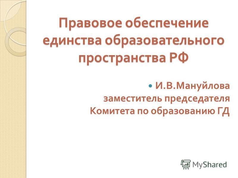 Правовое обеспечение единства образовательного пространства РФ И. В. Мануйлова заместитель председателя Комитета по образованию ГД
