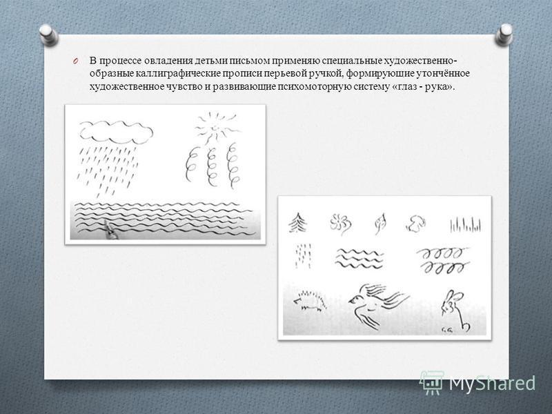 O В процессе овладения детьми письмом применяю специальные художественно- образные каллиграфические прописи перьевой ручкой, формирующие утончённое художественное чувство и развивающие психомоторную систему «глаз - рука».
