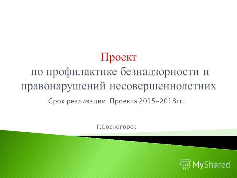 Срок реализации Проекта 2015-2018 гг. Г.Сосногорск