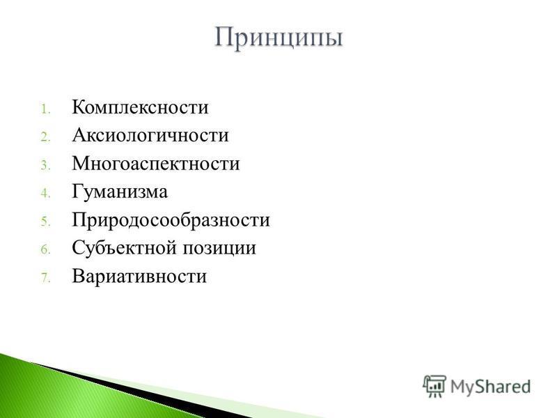 1. Комплексности 2. Аксиологичности 3. Многоаспектности 4. Гуманизма 5. Природосообразности 6. Субъектной позиции 7. Вариативности