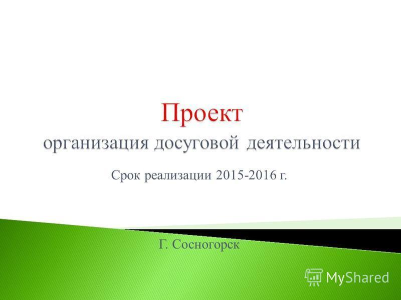Срок реализации 2015-2016 г. Г. Сосногорск
