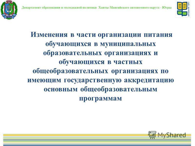 Департамент образования и молодежной политики Ханты-Мансийского автономного округа - Югры Изменения в части организации питания обучающихся в муниципальных образовательных организациях и обучающихся в частных общеобразовательных организациях по имеющ