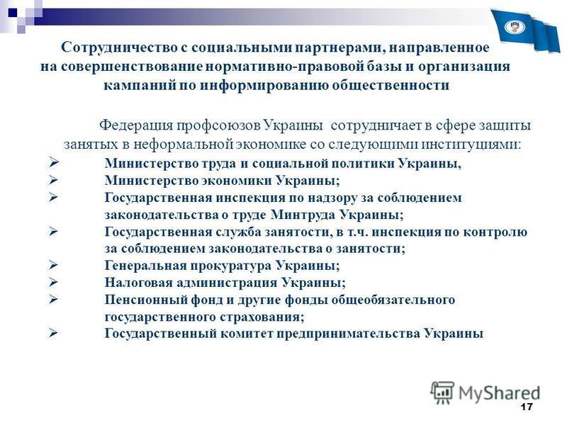 17 Сотрудничество с социальными партнерами, направленное на совершенствование нормативно-правовой базы и организация кампаний по информированию общественности Федерация профсоюзов Украины сотрудничает в сфере защиты занятых в неформальной экономике с