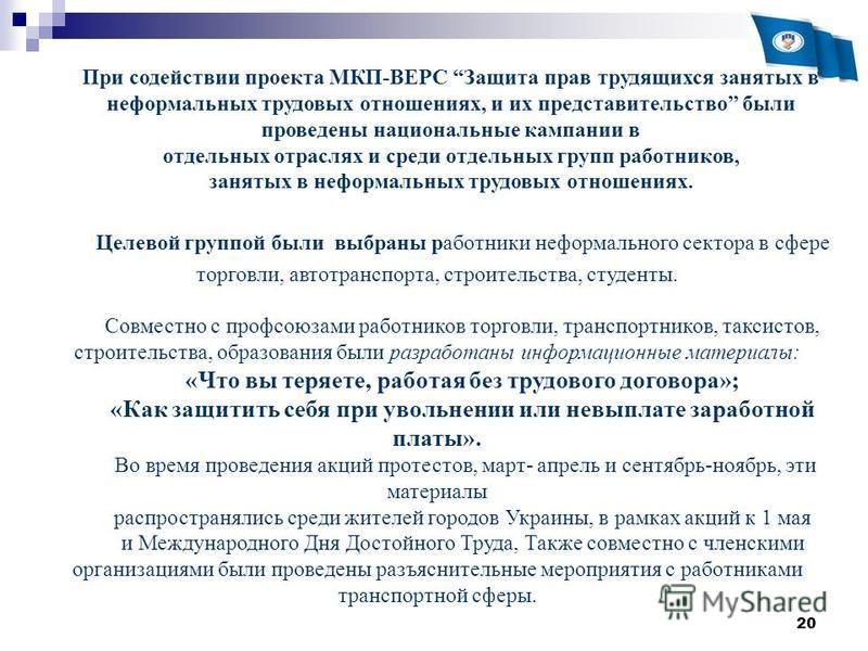 20 При содействии проекта МКП-ВЕРС Защита прав трудящихся занятых в неформальных трудовых отношениях, и их представительство были проведены национальные кампании в отдельных отраслях и среди отдельных групп работников, занятых в неформальных трудовых
