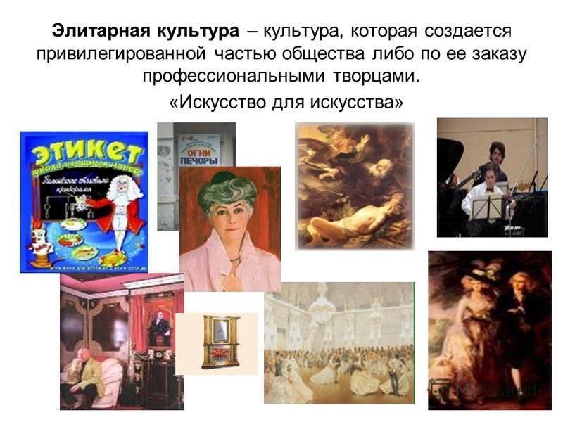 Элитарная культура – культура, которая создается привилегированной частью общества либо по ее заказу профессиональными творцами. «Искусство для искусства»
