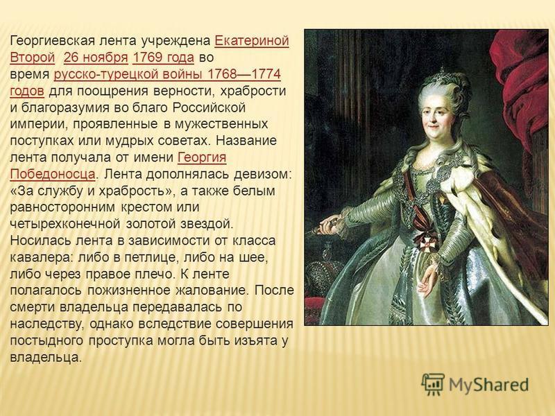 Геоогиевская линта учреждена Екатериной Второй 26 ноября 1769 года во время русско-турецкой войны 17681774 годов для поощрения верности, храбрости и благоразумия во благо Российской империи, проявлинные в мужественных поступках или мудрых советах. На