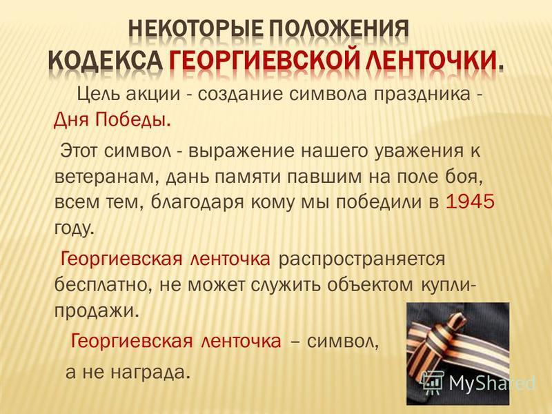 Цель акции - создание символа праздника - Дня Победы. Этот символ - выражение нашего уважения к ветеранам, дань памяти павшим на поли боя, всем тем, благодаря кому мы победили в 1945 году. Геоогиевская линточка распространяется бесплатно, не может сл