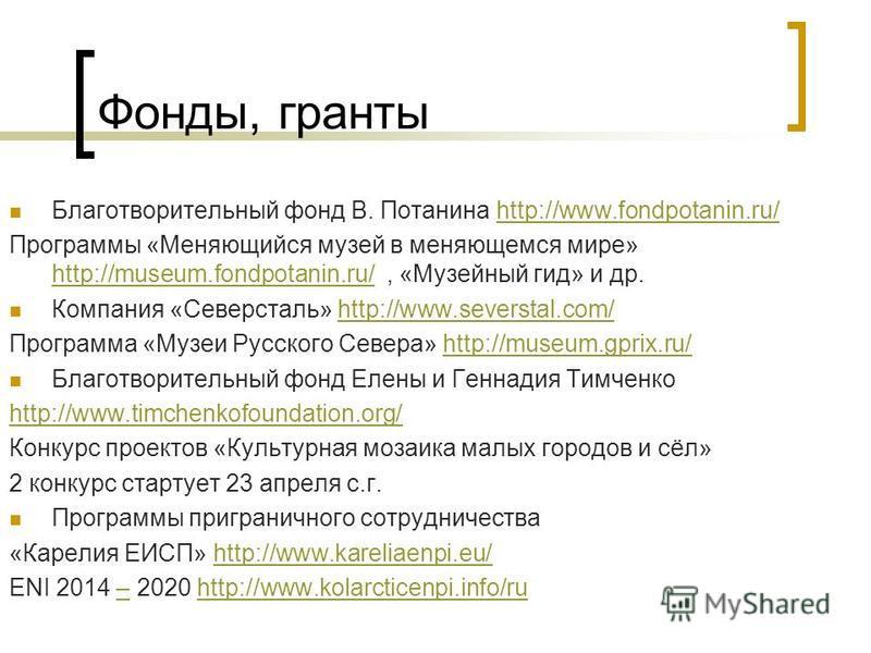 Фонды, гранты Благотворительный фонд В. Потанина http://www.fondpotanin.ru/http://www.fondpotanin.ru/ Программы «Меняющийся музей в меняющемся мире» http://museum.fondpotanin.ru/, «Музейный гид» и др. http://museum.fondpotanin.ru/ Компания «Северстал