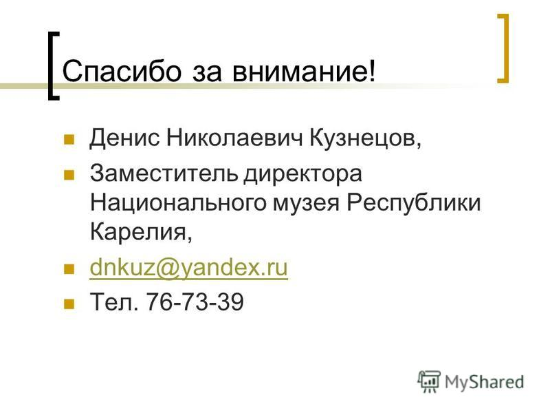 Спасибо за внимание! Денис Николаевич Кузнецов, Заместитель директора Национального музея Республики Карелия, dnkuz@yandex.ru Тел. 76-73-39