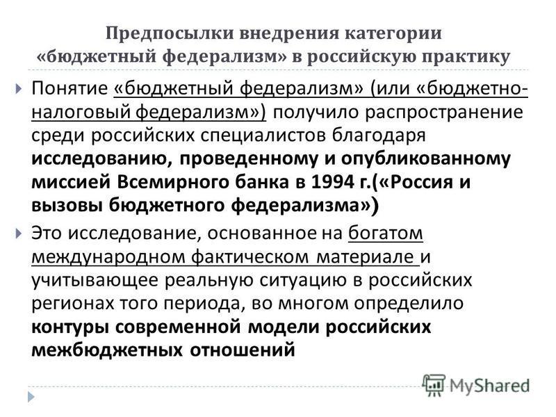 Предпосылки внедрения категории « бюджетный федерализм » в российскую практику Понятие « бюджетный федерализм » ( или « бюджетно - налоговый федерализм ») получило распространение среди российских специалистов благодаря исследованию, проведенному и о