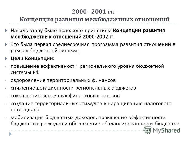 2000 –2001 гг.– Концепция развития межбюджетных отношений Начало этапу было положено принятием Концепции развития межбюджетных отношений 2000-2002 гг. Это была первая среднесрочная программа развития отношений в рамках бюджетной системы Цели Концепци