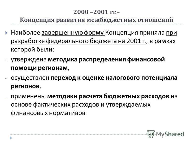2000 –2001 гг.– Концепция развития межбюджетных отношений Наиболее завершенную форму Концепция приняла при разработке федерального бюджета на 2001 г., в рамках которой были : - утверждена методика распределения финансовой помощи регионам, - осуществл