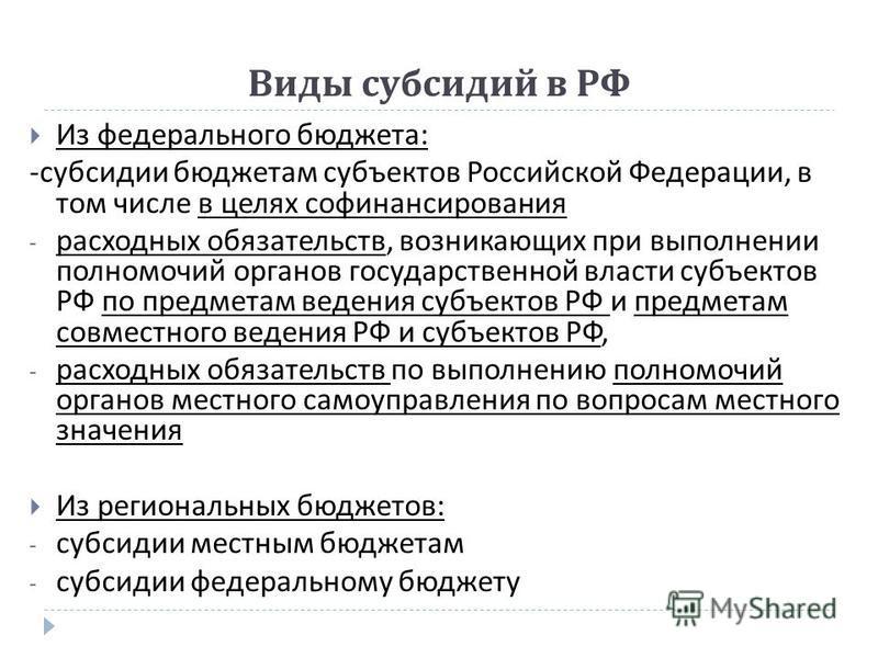 Виды субсидий в РФ Из федерального бюджета : - субсидии бюджетам субъектов Российской Федерации, в том числе в целях софинансирования - расходных обязательств, возникающих при выполнении полномочий органов государственной власти субъектов РФ по предм