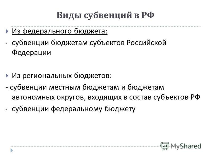 Виды субвенций в РФ Из федерального бюджета : - субвенции бюджетам субъектов Российской Федерации Из региональных бюджетов : - субвенции местным бюджетам и бюджетам автономных округов, входящих в состав субъектов РФ - субвенции федеральному бюджету