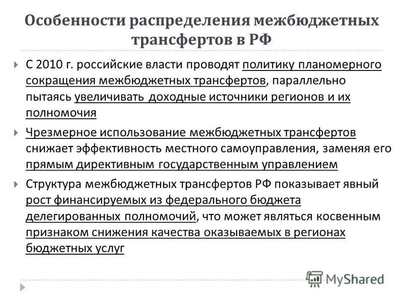Особенности распределения межбюджетных трансфертов в РФ С 2010 г. российские власти проводят политику планомерного сокращения межбюджетных трансфертов, параллельно пытаясь увеличивать доходные источники регионов и их полномочия Чрезмерное использован