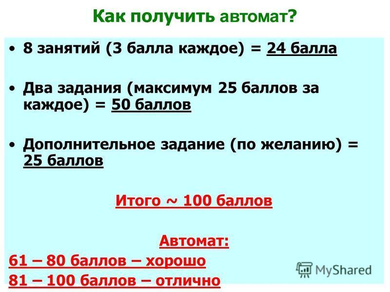 Как получить автомат ? 8 занятий (3 балла каждое) = 24 балла Два задания (максимум 25 баллов за каждое) = 50 баллов Дополнительное задание (по желанию) = 25 баллов Итого ~ 100 баллов Автомат: 61 – 80 баллов – хорошо 81 – 100 баллов – отлично