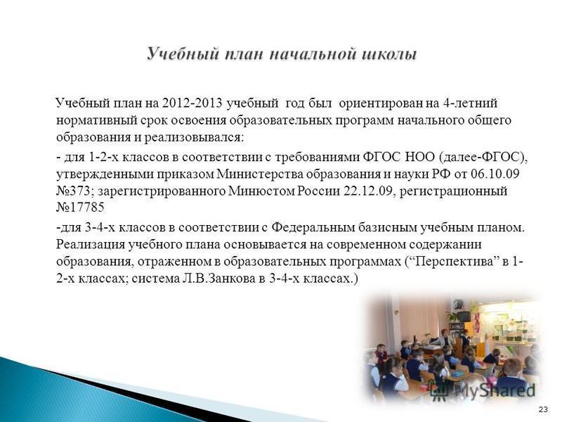 Учебный план на 2012-2013 учебный год был ориентирован на 4-летний нормативный срок освоения образовательных программ начального общего образования и реализовывался: - для 1-2-х классов в соответствии с требованиями ФГОС НОО (далее-ФГОС), утвержденны