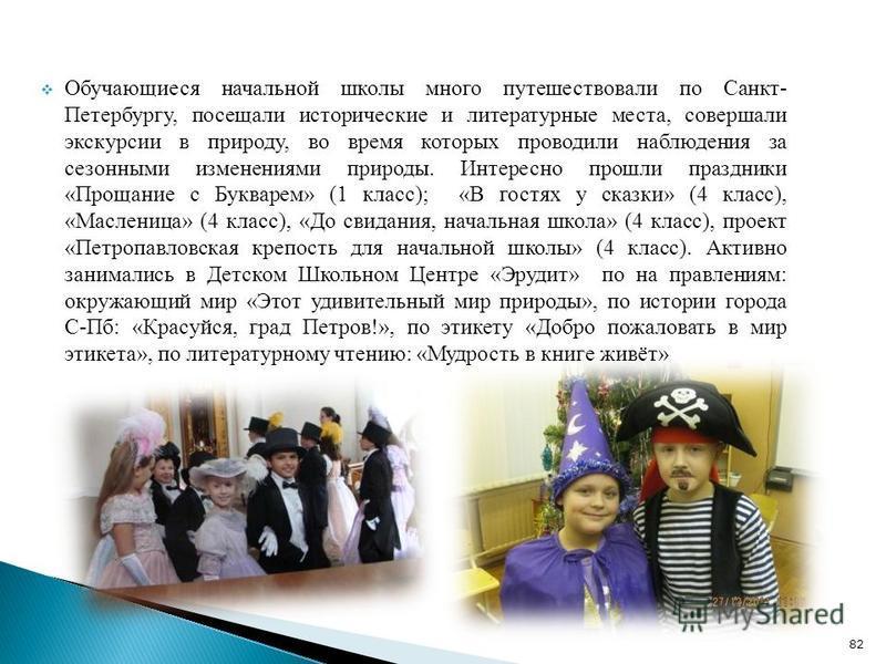 Обучающиеся начальной школы много путешествовали по Санкт- Петербургу, посещали исторические и литературные места, совершали экскурсии в природу, во время которых проводили наблюдения за сезонными изменениями природы. Интересно прошли праздники «Прощ