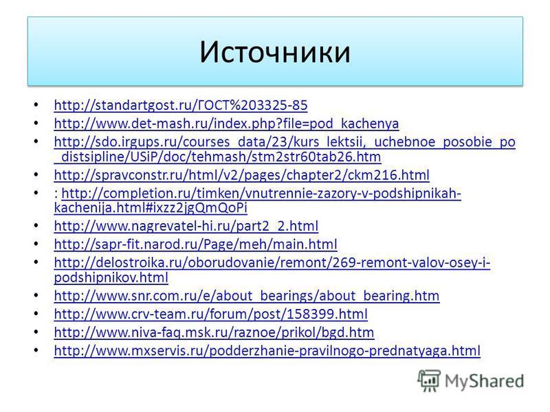 Источники http://standartgost.ru/ГОСТ%203325-85 http://standartgost.ru/ГОСТ%203325-85 http://www.det-mash.ru/index.php?file=pod_kachenya http://sdo.irgups.ru/courses_data/23/kurs_lektsii,_uchebnoe_posobie_po _distsipline/USiP/doc/tehmash/stm2str60tab