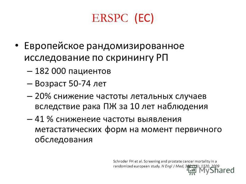 ERSPC (ЕС) Европейское рандомизированное исследование по скринингу РП – 182 000 пациентов – Возраст 50-74 лет – 20% снижение частоты летальных случаев вследствие рака ПЖ за 10 лет наблюдения – 41 % снижение частоты выявления метастатических форм на м