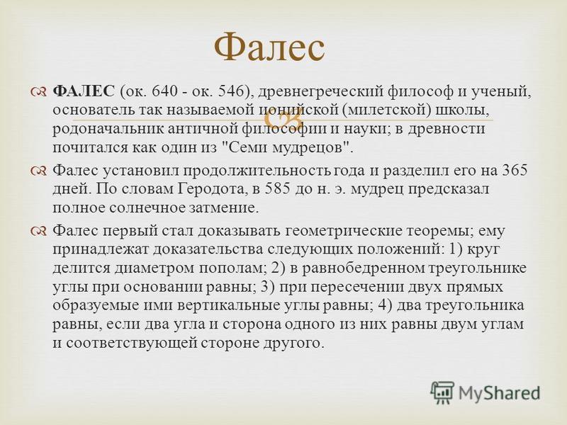 ФАЛЕС ( ок. 640 - ок. 546), древнегреческий философ и ученый, основатель так называемой ионийской ( милетской ) школы, родоначальник античной философии и науки ; в древности почитался как один из