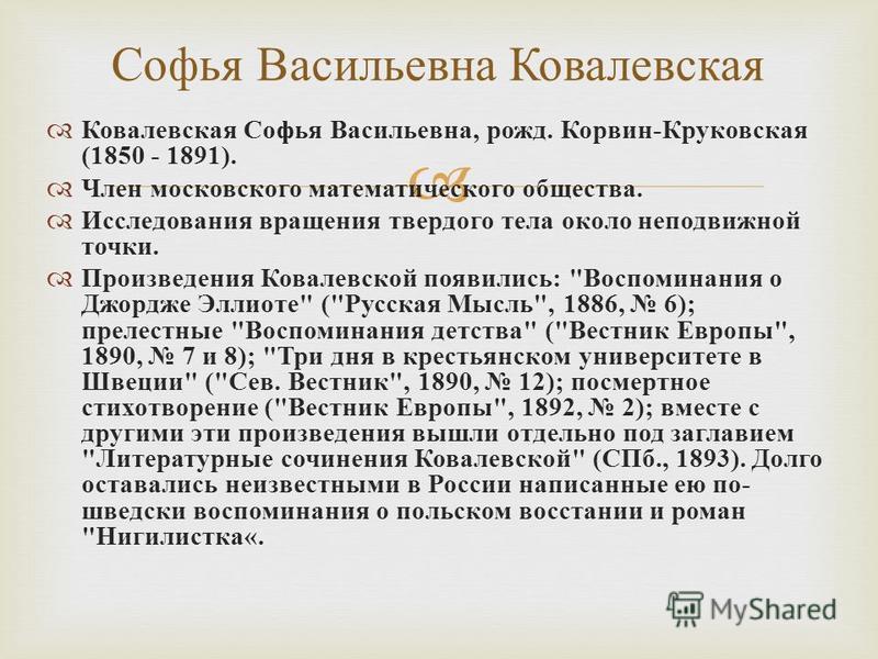 Ковалевская Софья Васильевна, рожд. Корвин - Круковская (1850 - 1891). Член московского математического общества. Исследования вращения твердого тела около неподвижной точки. Произведения Ковалевской появились :