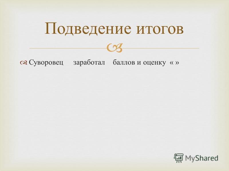 Суворовец заработал баллов и оценку « » Подведение итогов