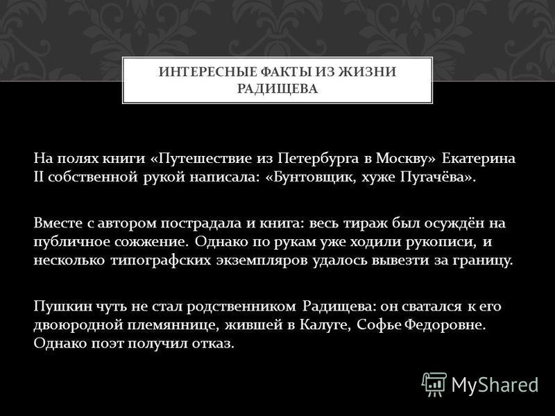 На полях книги « Путешествие из Петербурга в Москву » Екатерина II собственной рукой написала : « Бунтовщик, хуже Пугачёва ». Вместе с автором пострадала и книга : весь тираж был осуждён на публичное сожжение. Однако по рукам уже ходили рукописи, и н