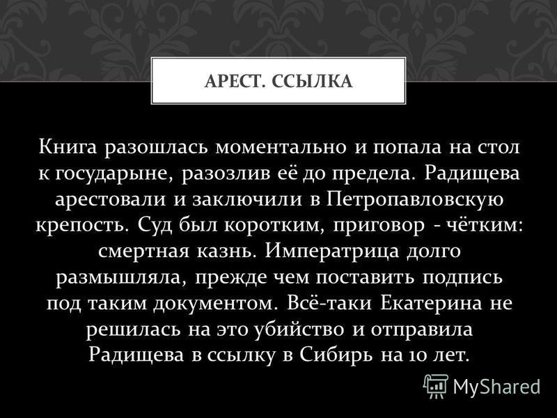 Книга разошлась моментально и попала на стол к государыне, разозлив её до предела. Радищева арестовали и заключили в Петропавловскую крепость. Суд был коротким, приговор - чётким : смертная казнь. Императрица долго размышляла, прежде чем поставить по