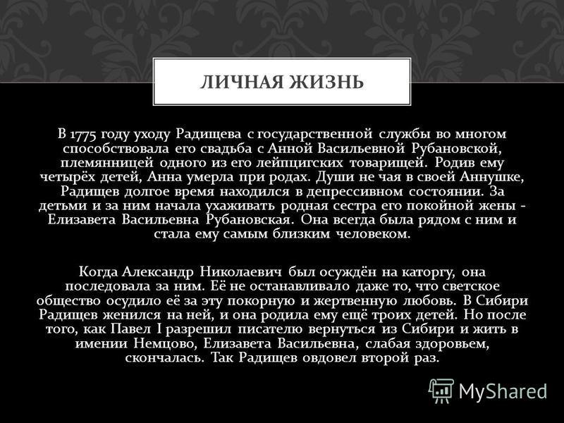 В 1775 году уходу Радищева с государственной службы во многом способствовала его свадьба с Анной Васильевной Рубановской, племянницей одного из его лейпцигских товарищей. Родив ему четырёх детей, Анна умерла при родах. Души не чая в своей Аннушке, Ра