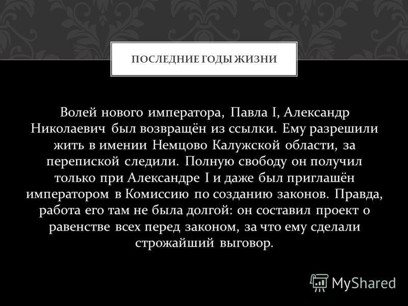 Волей нового императора, Павла I, Александр Николаевич был возвращён из ссылки. Ему разрешили жить в имении Немцово Калужской области, за перепиской следили. Полную свободу он получил только при Александре I и даже был приглашён императором в Комисси