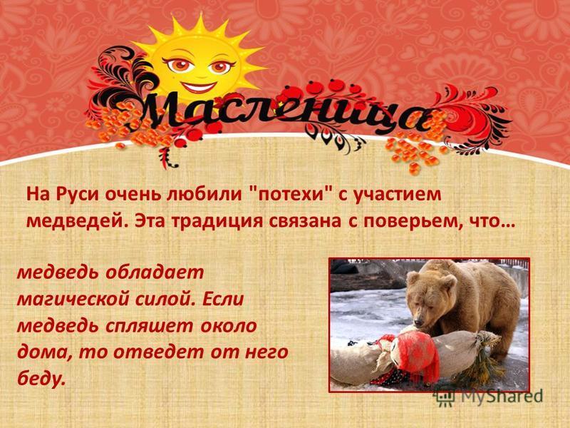 На Руси очень любили потехи с участием медведей. Эта традиция связана с поверьем, что… медведь обладает магической силой. Если медведь спляшет около дома, то отведет от него беду.