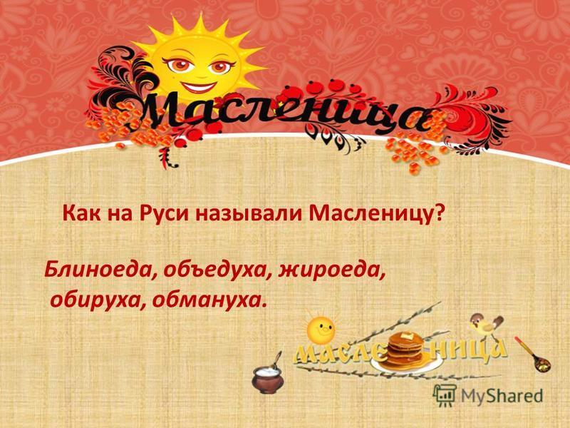 Как на Руси называли Масленицу? Блиноеда, объедуха, жиронда, обируха, обманула.