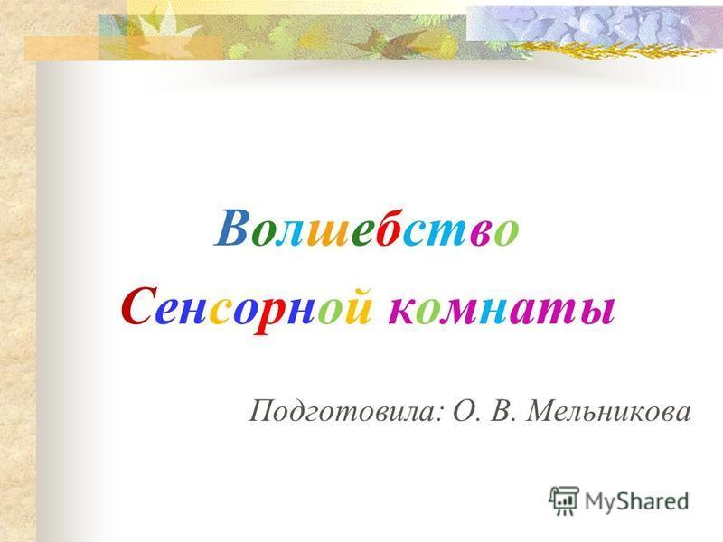 Волшебство Сенсорной комнаты Подготовила: О. В. Мельникова