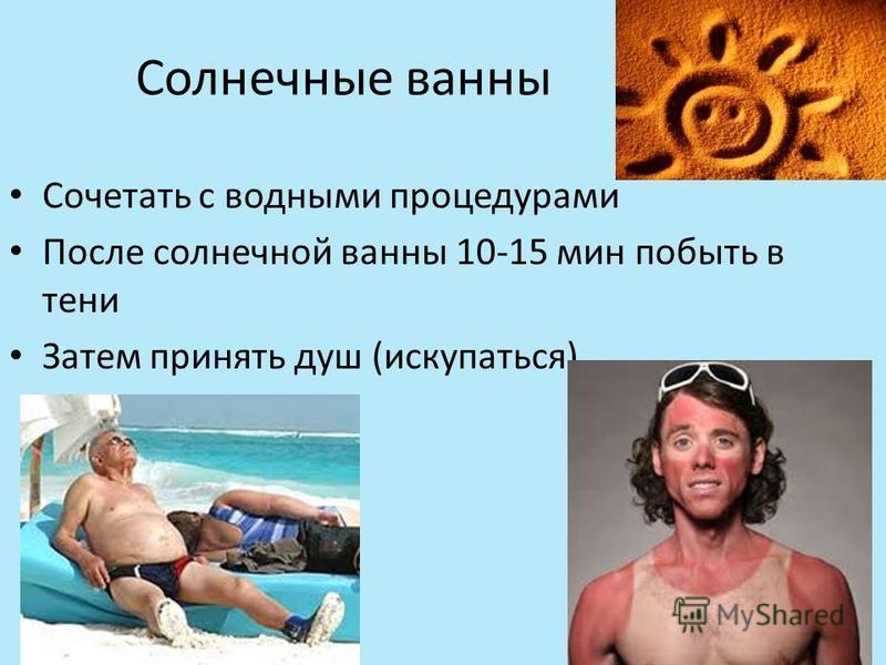 Солнечные ванны Сочетать с водными процедурами После солнечной ванны 10-15 мин побыть в тени Затем принять душ (искупаться)