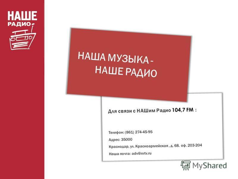 Для связи с НАШим Радио 104,7 FM : Телефон: (861) 274-45-95 Адрес: 35000 Краснодар, ул. Красноармейская, д. 68. оф. 203-204 Наша почта: adv@nrtv.ru НАША МУЗЫКА - НАШЕ РАДИО
