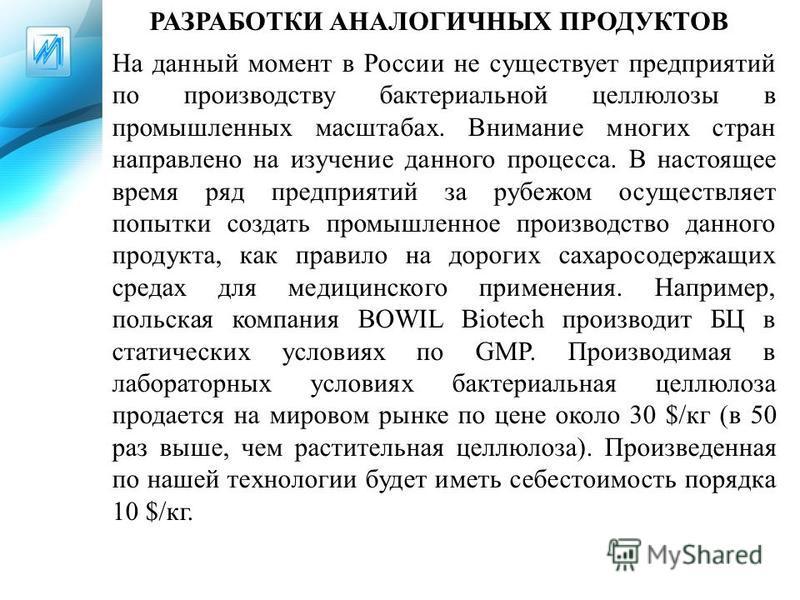 РАЗРАБОТКИ АНАЛОГИЧНЫХ ПРОДУКТОВ На данный момент в России не существует предприятий по производству бактериальной целлюлозы в промышленных масштабах. Внимание многих стран направлено на изучение данного процесса. В настоящее время ряд предприятий за
