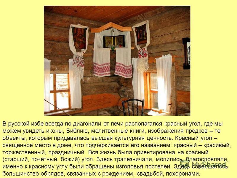 В русской избе всегда по диагонали от печи располагался красный угол, где мы можем увидеть иконы, Библию, молитвенные книги, изображения предков – те объекты, которым придавалась высшая культурная ценность. Красный угол – священное место в доме, что