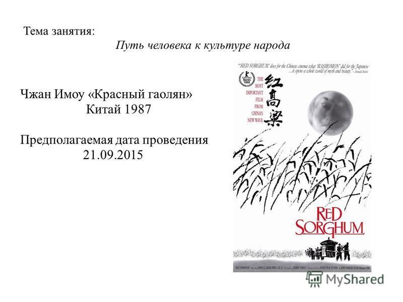 Тема занятия: Путь человека к культуре народа Чжан Имоу « Красный гаолян » Китай 1987 Предполагаемая дата проведения 21.09.2015