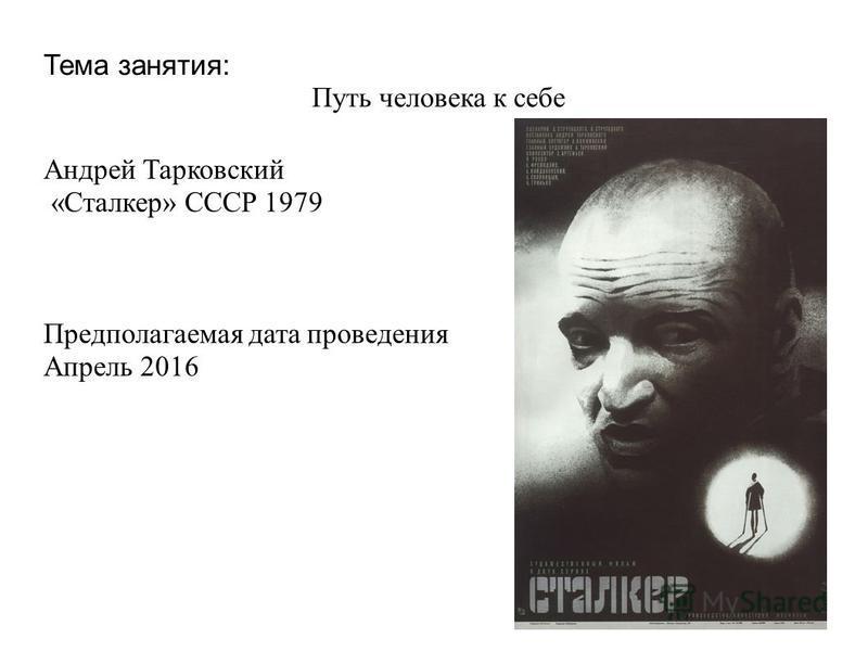 Тема занятия: Путь человека к себе Андрей Тарковский « Сталкер » СССР 1979 Предполагаемая дата проведения Апрель 2016