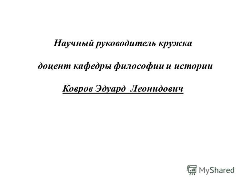 Научный руководитель кружка доцент кафедры философии и истории Ковров Эдуард Леонидович