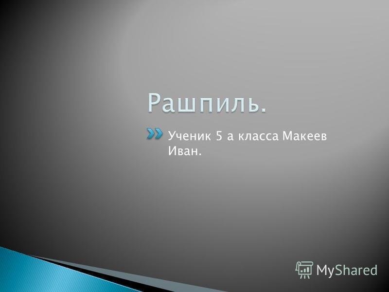 Ученик 5 а класса Макеев Иван.