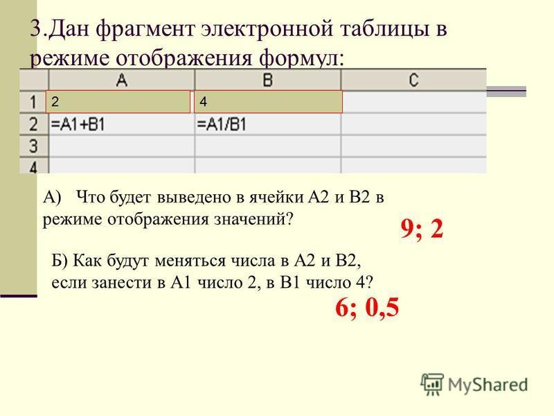 3. Дан фрагмент электронной таблицы в режиме отображения формул: А) Что будет выведено в ячейки A2 и B2 в режиме отображения значений? Б) Как будут меняться числа в А2 и В2, если занести в А1 число 2, в В1 число 4? 9; 2 6; 0,5 24