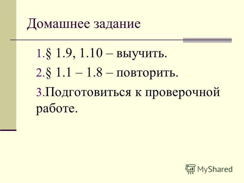 Домашнее задание 1. § 1.9, 1.10 – выучить. 2. § 1.1 – 1.8 – повторить. 3. Подготовиться к проверочной работе.