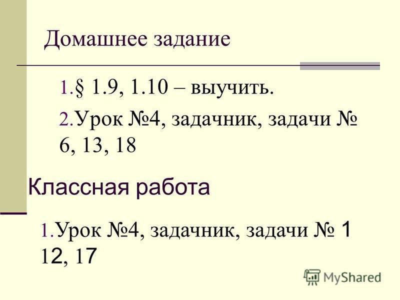 Домашнее задание 1. § 1.9, 1.10 – выучить. 2. Урок 4, задачник, задачи 6, 13, 18 Классная работа 1. Урок 4, задачник, задачи 1 1 2, 1 7