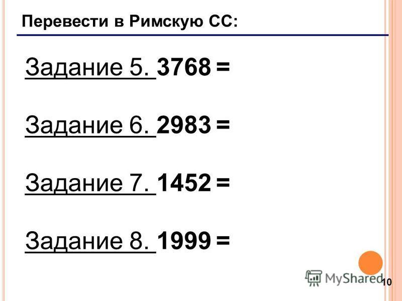 10 Перевести в Римскую СС: Задание 5. 3768 = Задание 6. 2983 = Задание 7. 1452 = Задание 8. 1999 =