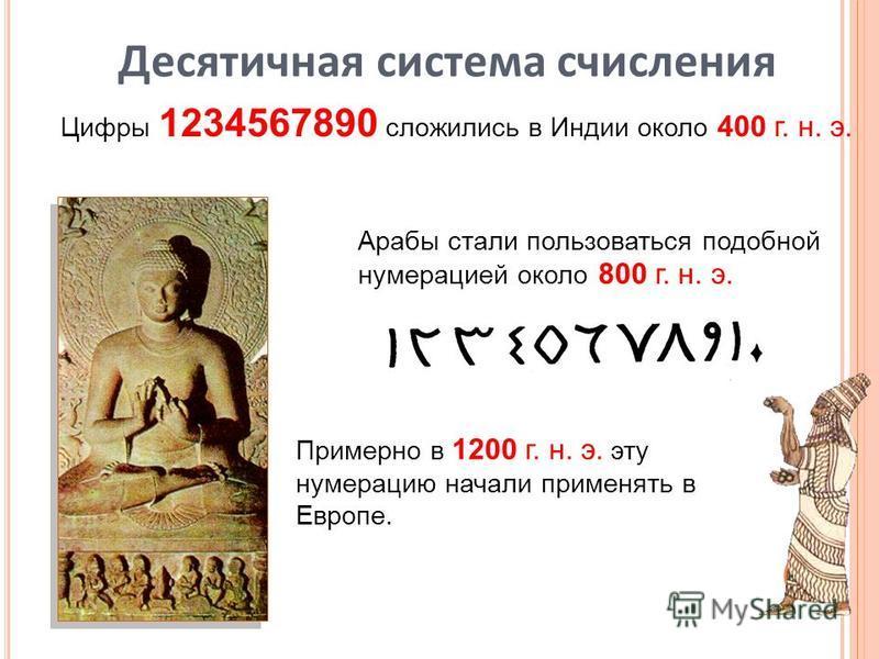 Цифры 1234567890 сложились в Индии около 400 г. н. э. Арабы стали пользоваться подобной нумерацией около 800 г. н. э. Примерно в 1200 г. н. э. эту нумерацию начали применять в Европе. Десятичная система счисления