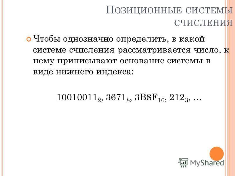 П ОЗИЦИОННЫЕ СИСТЕМЫ СЧИСЛЕНИЯ Чтобы однозначно определить, в какой системе счисления рассматривается число, к нему приписывают основание системы в виде нижнего индекса: 10010011 2, 3671 8, 3B8F 16, 212 3, …