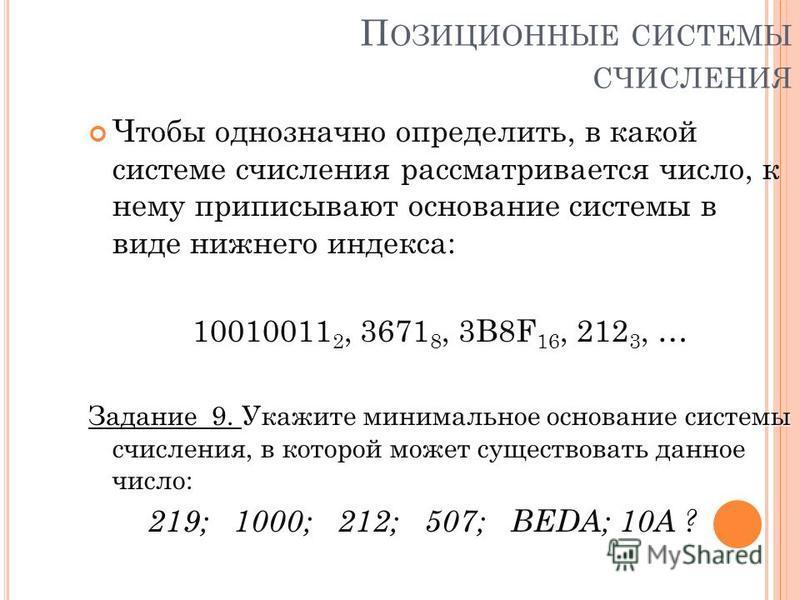 П ОЗИЦИОННЫЕ СИСТЕМЫ СЧИСЛЕНИЯ Чтобы однозначно определить, в какой системе счисления рассматривается число, к нему приписывают основание системы в виде нижнего индекса: 10010011 2, 3671 8, 3B8F 16, 212 3, … Укажите минимальное основание системы счис